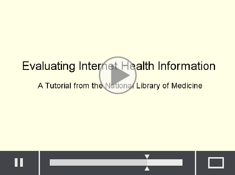 Watch this helpful and informative tutorial from the National Library of Medicine. Evaluating internet health information. How to make sure your online research is valid.